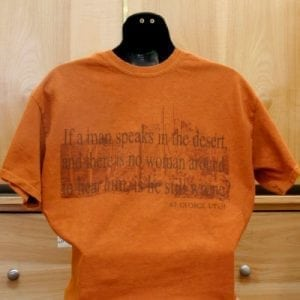"""""""If a man speaks in the desert, and there's no woman around to hear him, is he still wrong?"""" Shirt"""